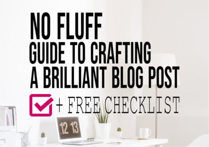 No Fluff Guide To Crafting A Brilliant Blog Post